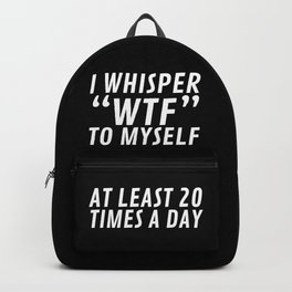 I Whisper WTF to Myself at Least 20 Times a Day (Black & White) Backpack