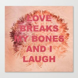 love breaks my bones and i laugh Canvas Print