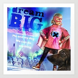 dream BIG, be BIG. Me and my dog, We can do anything Art Print