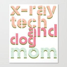 X-ray tech shirt- X-Ray Tech And Dog Mom Shirt Canvas Print