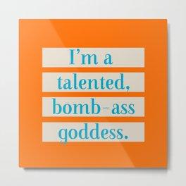 I'm a talented bomb-ass goddess. Metal Print