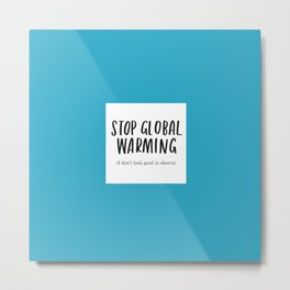 Stop Global Warming - I Don't Look Good In Shorts Metal Print