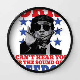 I Can't Hear You Over The Sound Of My Freedom Trump print Wall Clock