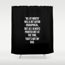Nil By Mouth was a bit autobiographical but as I always pointed out at the time that s not my dad Shower Curtain