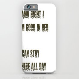Damn Right I Am Good In Bed, I Can Stay There All Day iPhone Case
