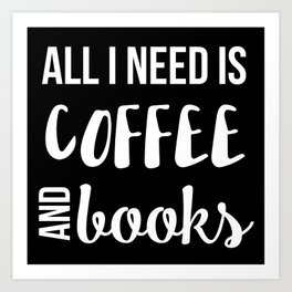 All I Need is Coffee and Books Art Print
