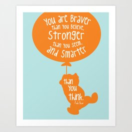 You are Braver than you Believe, Stronger than you Seem and Smarter than you think - Winnie the Pooh Art Print