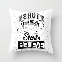 Shut Your Mouth and Start to Believe Throw Pillow