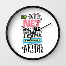 The Internet Makes Me Think I am Not Good At Anything Wall Clock