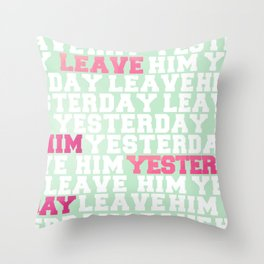Leave Him Yesterday Throw Pillow