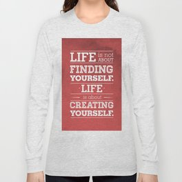 Life is not about finding yourself...Life is about creating yourself! Long Sleeve T-shirt