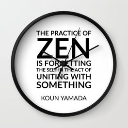 The practice of Zen is forgetting the self in the act of uniting with something. — Koun Yamada  - Ze Wall Clock