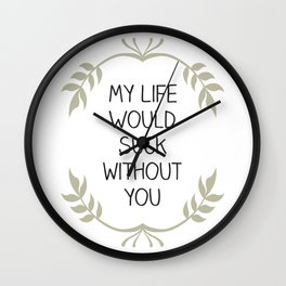 My Life Would Suck Without You - Design for your Bestie Wall Clock