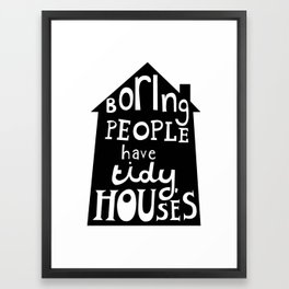 Boring People Have Tidy Houses Framed Art Print