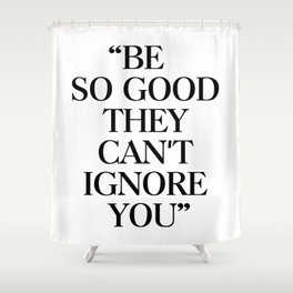 Be so good they cant ignore you Shower Curtain
