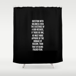 Question with boldness even the existence of a God because if there be one he must more approve of the homage of reason than that of blind folded fear Shower Curtain