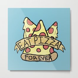 Eat Pizza Forever Metal Print