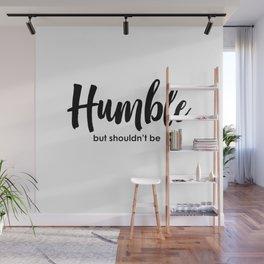 Humble but shouldn't be Wall Mural