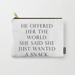 He offered her the world. She said she wanted a snack. Carry-All Pouch