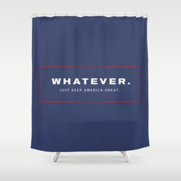 Whatever. Just Keep America Great. Shower Curtain