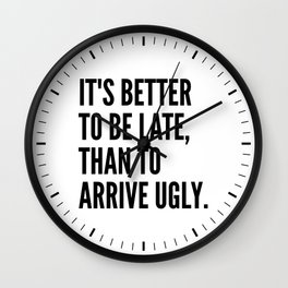 IT'S BETTER TO BE LATE THAN TO ARRIVE UGLY Wall Clock