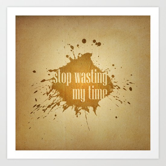 stop wasting my time Art Print