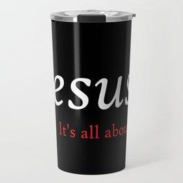 Jesus - It's All About Him Travel Mug