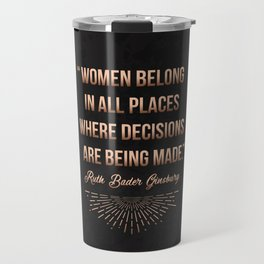 """Women belong in all places where decisions are being made."" -Ruth Bader Ginsburg Travel Mug"