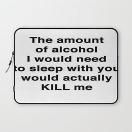 The Amount of Alcohol I Need To Sleep With You Laptop Sleeve