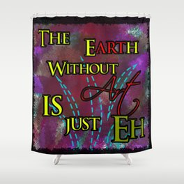 The Earth without art is just...eh Shower Curtain