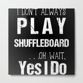 I Don't Always Play Shuffleboard Oh Wait Yes I Do Metal Print