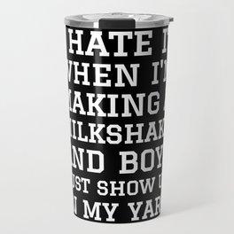 I HATE IT WHEN I'M MAKING A MILKSHAKE AND BOYS JUST SHOW UP IN MY YARD (Black & White) Travel Mug