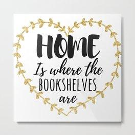 Home is where the bookshelves are Metal Print