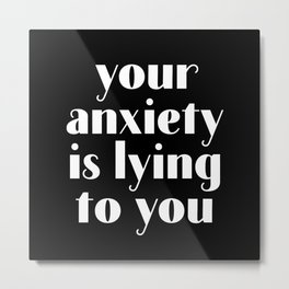 You Anxiety Is Lying To You Metal Print