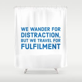 We wander for distraction, but we travel for fulfillment Shower Curtain