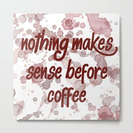 Nothing Makes Sense Before Coffee Metal Print