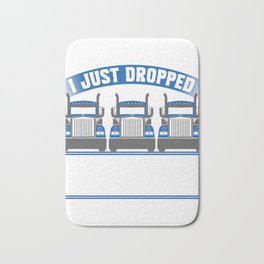 """I Just Dropped A Load"" Nice Riding Shirt For Riders With A Illustration Of A Truck T-shirt Design Bath Mat"