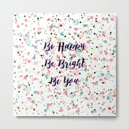 """Be Happy. Be Bright. Be You."" quote  Pretty dots confetti pattern illustration Metal Print"