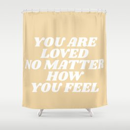 you are loved no matter how you feel Shower Curtain
