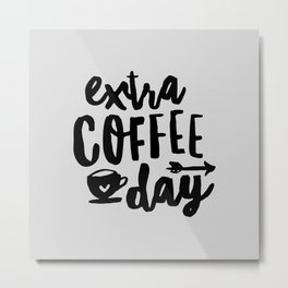 Extra Coffee Day typography print wall art home decor in black and white Metal Print