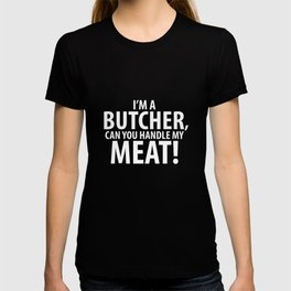 I'm a Butcher Can You Handle My Meat! Cooking T-Shirt T-shirt