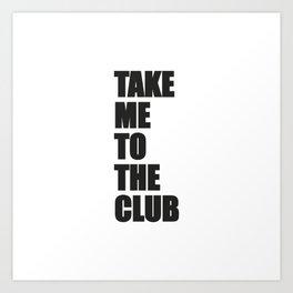 TAKE ME TO THE CLUB Art Print
