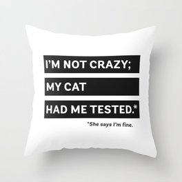 I'm Not Crazy; My Cat Had Me Tested. She Says I'm Fine. Throw Pillow