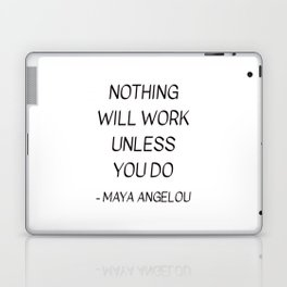 MAYA ANGELOU QUOTE - NOTHING WILL WORK UNLESS YOU DO Laptop & iPad Skin