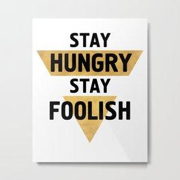 STAY HUNGRY STAY FOOLISH wisdom quote Metal Print