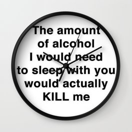 The Amount of Alcohol I Need To Sleep With You Wall Clock