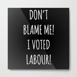 Don't Blame Me I Voted Labour Metal Print