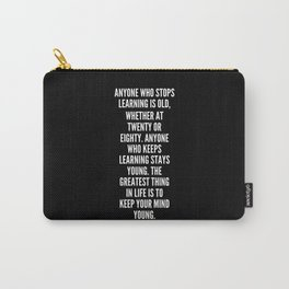 Anyone who stops learning is old whether at twenty or eighty Anyone who keeps learning stays young The greatest thing in life is to keep your mind young Carry-All Pouch