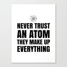 NEVER TRUST AN ATOM THEY MAKE UP EVERYTHING Canvas Print