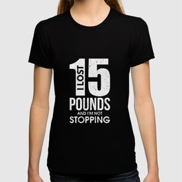 I Lost 15 Pounds And I'm Not Stopping T-shirt